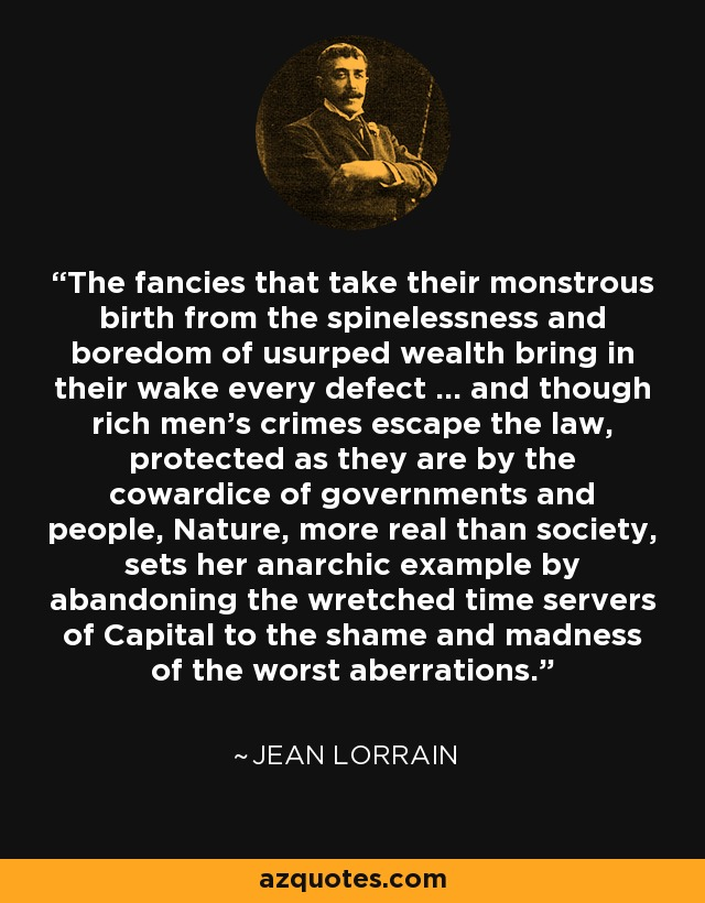 The fancies that take their monstrous birth from the spinelessness and boredom of usurped wealth bring in their wake every defect ... and though rich men's crimes escape the law, protected as they are by the cowardice of governments and people, Nature, more real than society, sets her anarchic example by abandoning the wretched time servers of Capital to the shame and madness of the worst aberrations. - Jean Lorrain