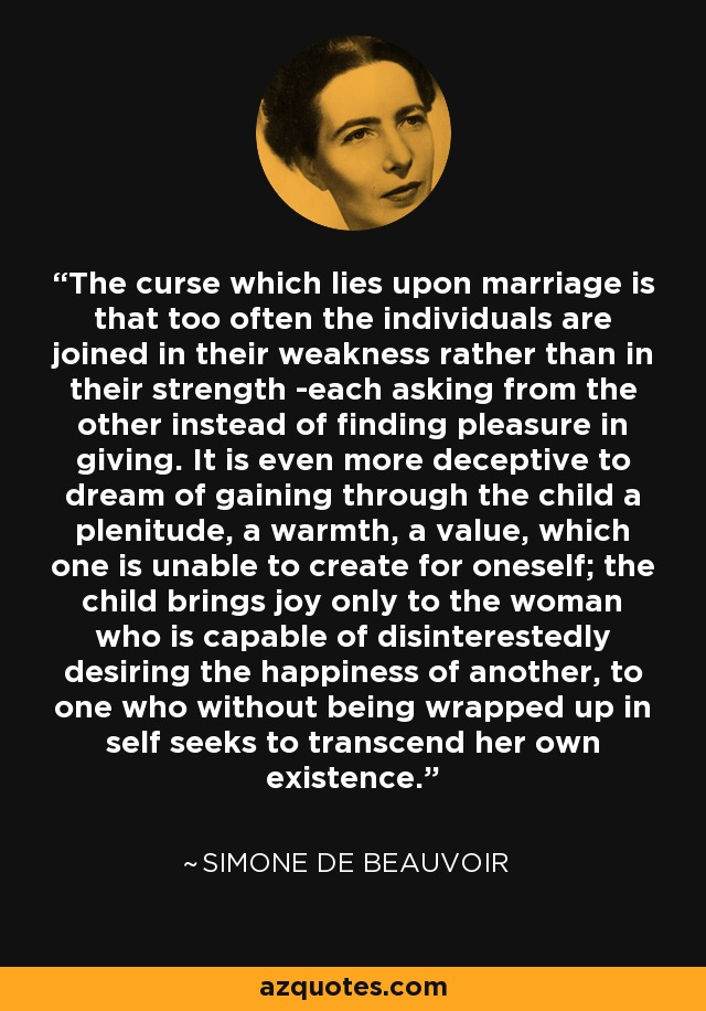 The curse which lies upon marriage is that too often the individuals are joined in their weakness rather than in their strength -each asking from the other instead of finding pleasure in giving. It is even more deceptive to dream of gaining through the child a plenitude, a warmth, a value, which one is unable to create for oneself; the child brings joy only to the woman who is capable of disinterestedly desiring the happiness of another, to one who without being wrapped up in self seeks to transcend her own existence. - Simone de Beauvoir