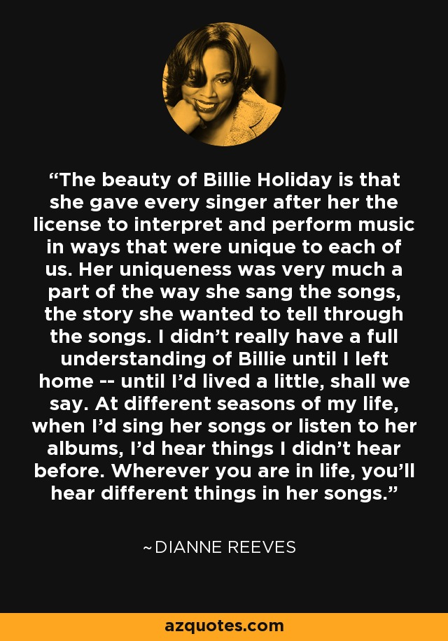 The beauty of Billie Holiday is that she gave every singer after her the license to interpret and perform music in ways that were unique to each of us. Her uniqueness was very much a part of the way she sang the songs, the story she wanted to tell through the songs. I didn't really have a full understanding of Billie until I left home -- until I'd lived a little, shall we say. At different seasons of my life, when I'd sing her songs or listen to her albums, I'd hear things I didn't hear before. Wherever you are in life, you'll hear different things in her songs. - Dianne Reeves