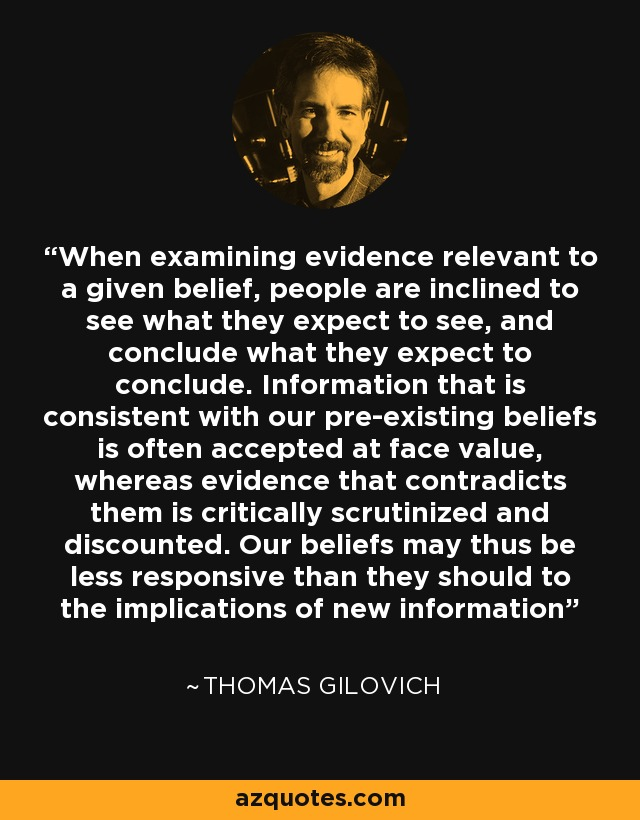 When examining evidence relevant to a given belief, people are inclined to see what they expect to see, and conclude what they expect to conclude. Information that is consistent with our pre-existing beliefs is often accepted at face value, whereas evidence that contradicts them is critically scrutinized and discounted. Our beliefs may thus be less responsive than they should to the implications of new information - Thomas Gilovich