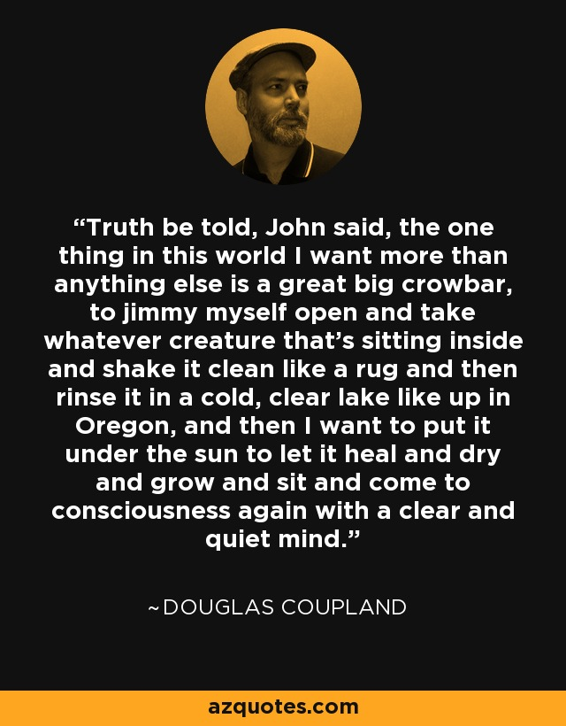 Truth be told, John said, the one thing in this world I want more than anything else is a great big crowbar, to jimmy myself open and take whatever creature that's sitting inside and shake it clean like a rug and then rinse it in a cold, clear lake like up in Oregon, and then I want to put it under the sun to let it heal and dry and grow and sit and come to consciousness again with a clear and quiet mind. - Douglas Coupland