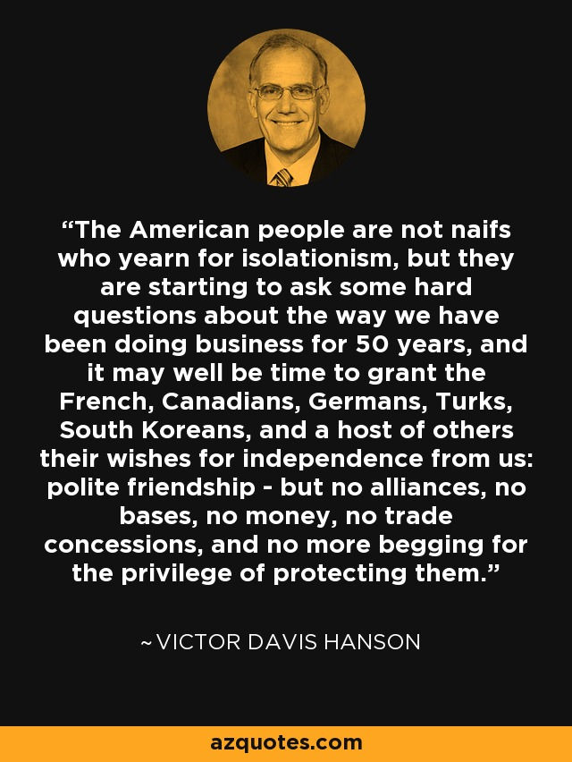 The American people are not naifs who yearn for isolationism, but they are starting to ask some hard questions about the way we have been doing business for 50 years, and it may well be time to grant the French, Canadians, Germans, Turks, South Koreans, and a host of others their wishes for independence from us: polite friendship - but no alliances, no bases, no money, no trade concessions, and no more begging for the privilege of protecting them. - Victor Davis Hanson