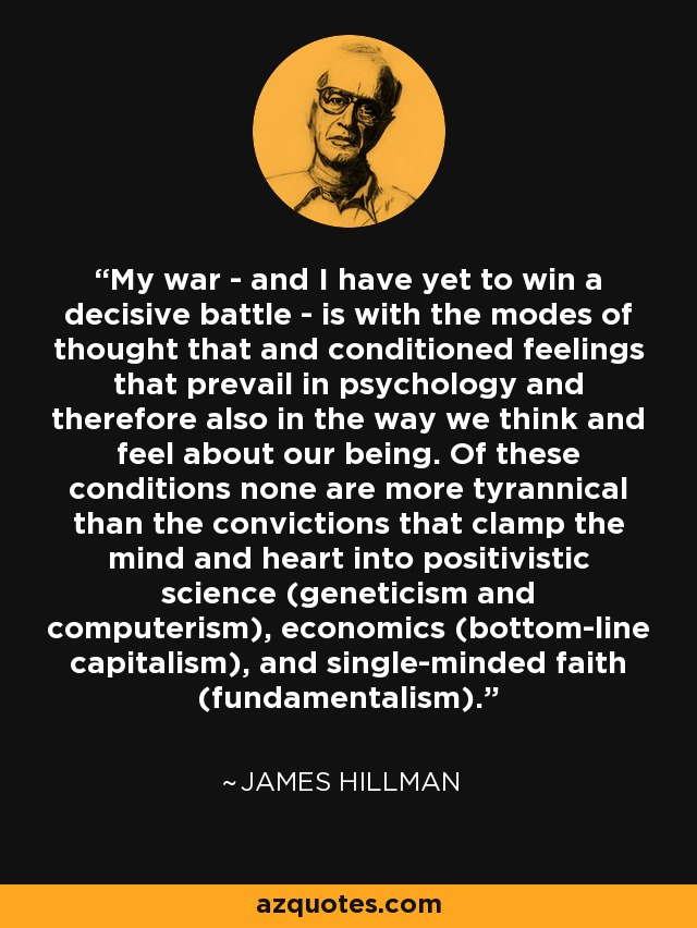 My war - and I have yet to win a decisive battle - is with the modes of thought that and conditioned feelings that prevail in psychology and therefore also in the way we think and feel about our being. Of these conditions none are more tyrannical than the convictions that clamp the mind and heart into positivistic science (geneticism and computerism), economics (bottom-line capitalism), and single-minded faith (fundamentalism). - James Hillman