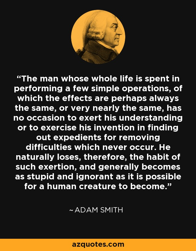 The man whose whole life is spent in performing a few simple operations, of which the effects are perhaps always the same, or very nearly the same, has no occasion to exert his understanding or to exercise his invention in finding out expedients for removing difficulties which never occur. He naturally loses, therefore, the habit of such exertion, and generally becomes as stupid and ignorant as it is possible for a human creature to become. - Adam Smith