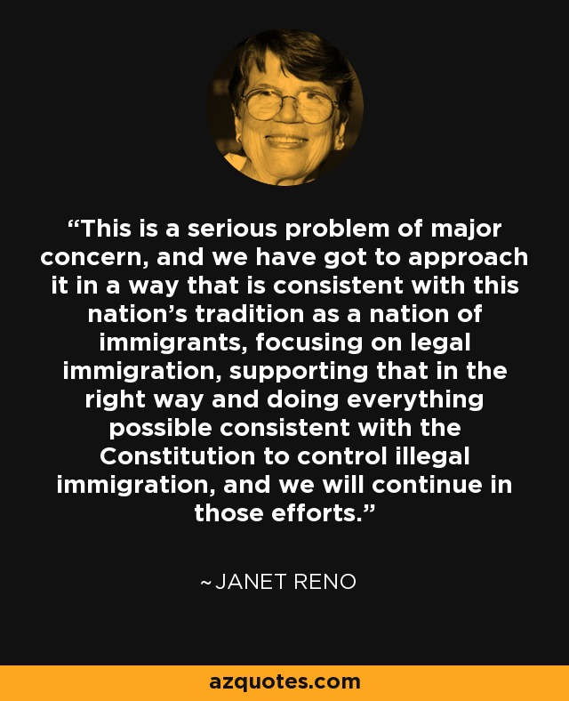 This is a serious problem of major concern, and we have got to approach it in a way that is consistent with this nation's tradition as a nation of immigrants, focusing on legal immigration, supporting that in the right way and doing everything possible consistent with the Constitution to control illegal immigration, and we will continue in those efforts. - Janet Reno