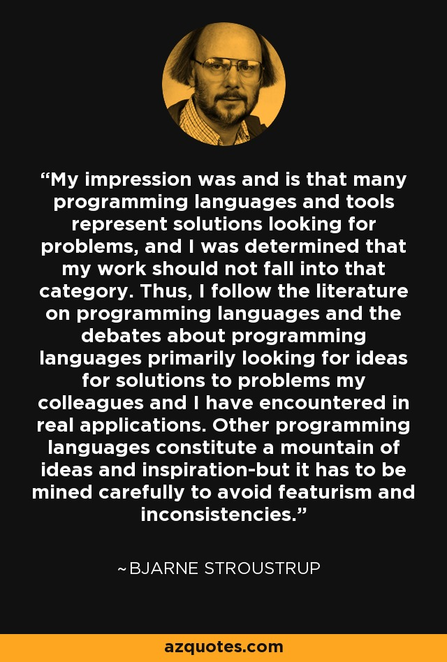 My impression was and is that many programming languages and tools represent solutions looking for problems, and I was determined that my work should not fall into that category. Thus, I follow the literature on programming languages and the debates about programming languages primarily looking for ideas for solutions to problems my colleagues and I have encountered in real applications. Other programming languages constitute a mountain of ideas and inspiration-but it has to be mined carefully to avoid featurism and inconsistencies. - Bjarne Stroustrup