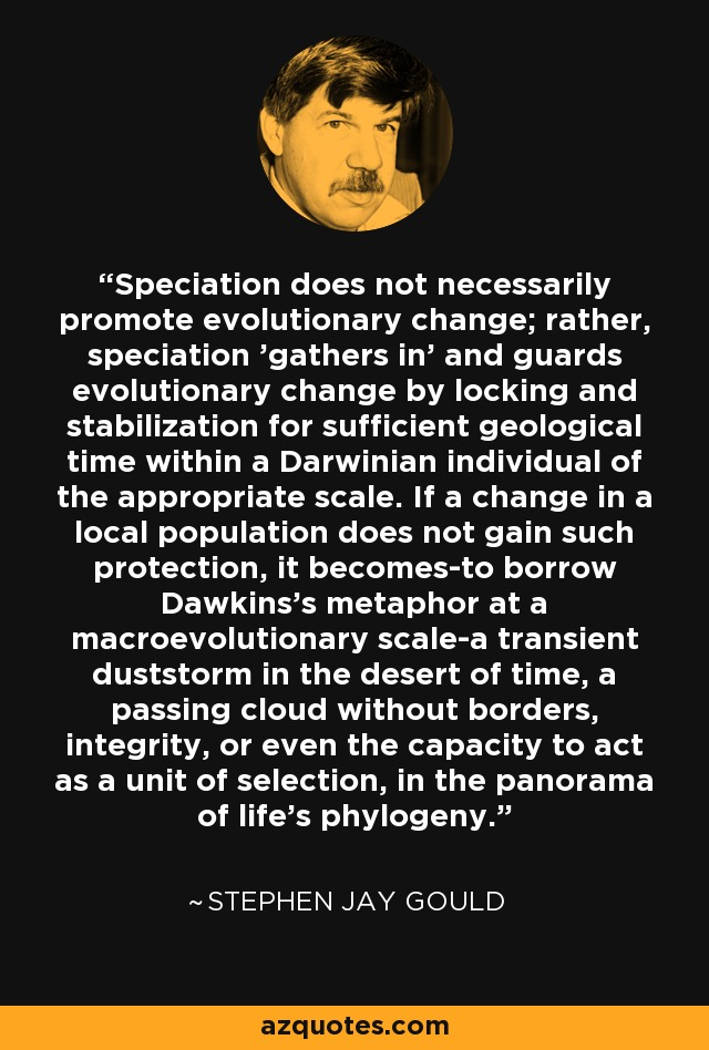 Speciation does not necessarily promote evolutionary change; rather, speciation 'gathers in' and guards evolutionary change by locking and stabilization for sufficient geological time within a Darwinian individual of the appropriate scale. If a change in a local population does not gain such protection, it becomes-to borrow Dawkins's metaphor at a macroevolutionary scale-a transient duststorm in the desert of time, a passing cloud without borders, integrity, or even the capacity to act as a unit of selection, in the panorama of life's phylogeny. - Stephen Jay Gould
