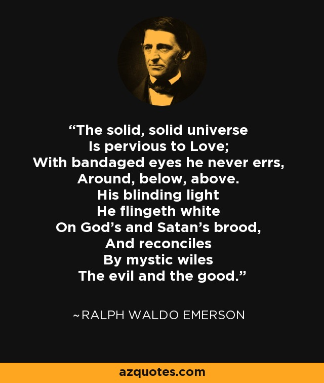 The solid, solid universe Is pervious to Love; With bandaged eyes he never errs, Around, below, above. His blinding light He flingeth white On God's and Satan's brood, And reconciles By mystic wiles The evil and the good. - Ralph Waldo Emerson