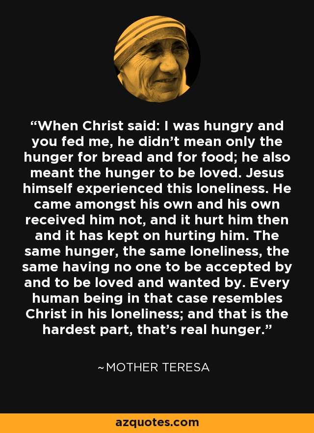 When Christ said: I was hungry and you fed me, he didn't mean only the hunger for bread and for food; he also meant the hunger to be loved. Jesus himself experienced this loneliness. He came amongst his own and his own received him not, and it hurt him then and it has kept on hurting him. The same hunger, the same loneliness, the same having no one to be accepted by and to be loved and wanted by. Every human being in that case resembles Christ in his loneliness; and that is the hardest part, that's real hunger. - Mother Teresa