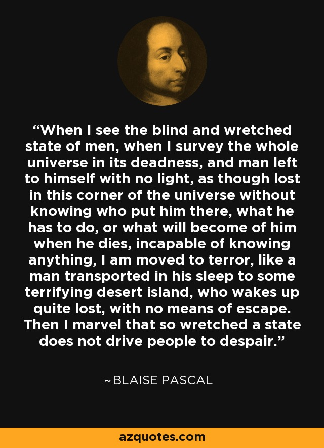 When I see the blind and wretched state of men, when I survey the whole universe in its deadness, and man left to himself with no light, as though lost in this corner of the universe without knowing who put him there, what he has to do, or what will become of him when he dies, incapable of knowing anything, I am moved to terror, like a man transported in his sleep to some terrifying desert island, who wakes up quite lost, with no means of escape. Then I marvel that so wretched a state does not drive people to despair. - Blaise Pascal