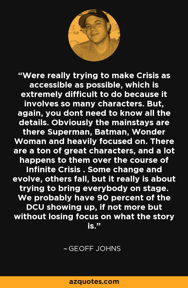 Were really trying to make Crisis as accessible as possible, which is extremely difficult to do because it involves so many characters. But, again, you dont need to know all the details. Obviously the mainstays are there Superman, Batman, Wonder Woman and heavily focused on. There are a ton of great characters, and a lot happens to them over the course of Infinite Crisis . Some change and evolve, others fall, but it really is about trying to bring everybody on stage. We probably have 90 percent of the DCU showing up, if not more but without losing focus on what the story is. - Geoff Johns
