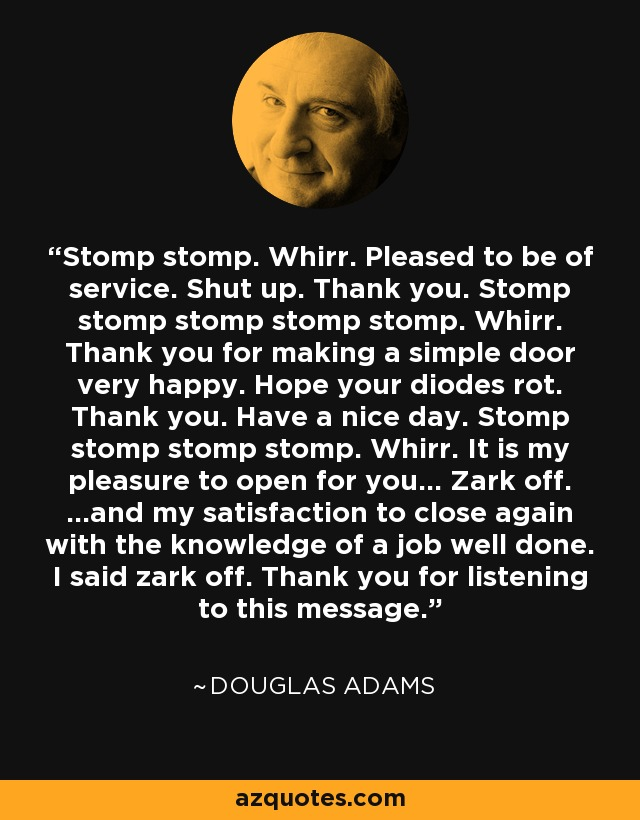 Stomp stomp. Whirr. Pleased to be of service. Shut up. Thank you. Stomp stomp stomp stomp stomp. Whirr. Thank you for making a simple door very happy. Hope your diodes rot. Thank you. Have a nice day. Stomp stomp stomp stomp. Whirr. It is my pleasure to open for you... Zark off. ...and my satisfaction to close again with the knowledge of a job well done. I said zark off. Thank you for listening to this message. - Douglas Adams