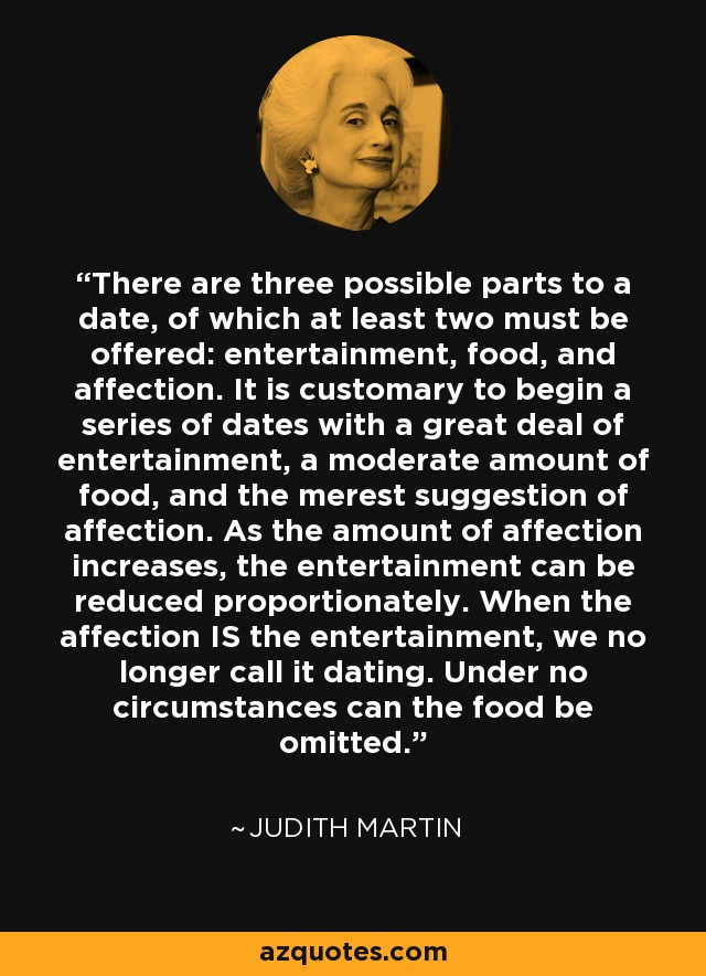 There are three possible parts to a date, of which at least two must be offered: entertainment, food, and affection. It is customary to begin a series of dates with a great deal of entertainment, a moderate amount of food, and the merest suggestion of affection. As the amount of affection increases, the entertainment can be reduced proportionately. When the affection IS the entertainment, we no longer call it dating. Under no circumstances can the food be omitted. - Judith Martin