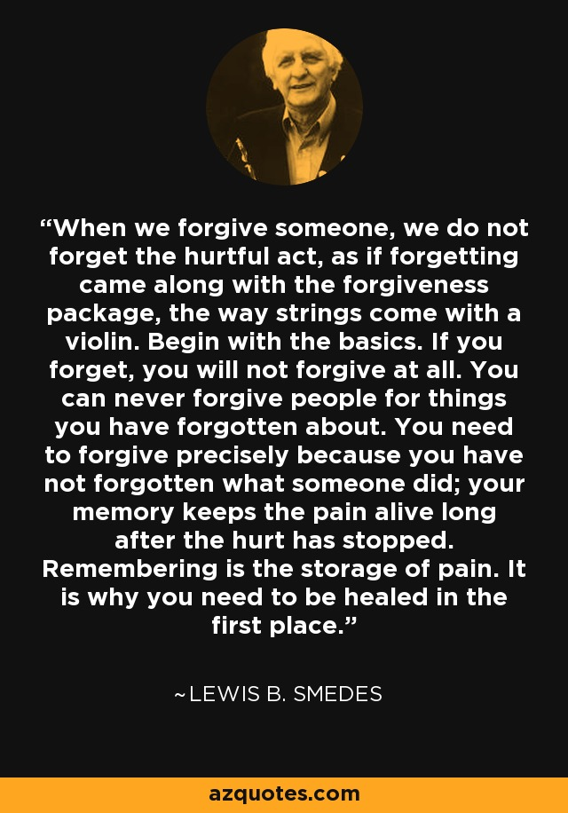 When we forgive someone, we do not forget the hurtful act, as if forgetting came along with the forgiveness package, the way strings come with a violin. Begin with the basics. If you forget, you will not forgive at all. You can never forgive people for things you have forgotten about. You need to forgive precisely because you have not forgotten what someone did; your memory keeps the pain alive long after the hurt has stopped. Remembering is the storage of pain. It is why you need to be healed in the first place. - Lewis B. Smedes