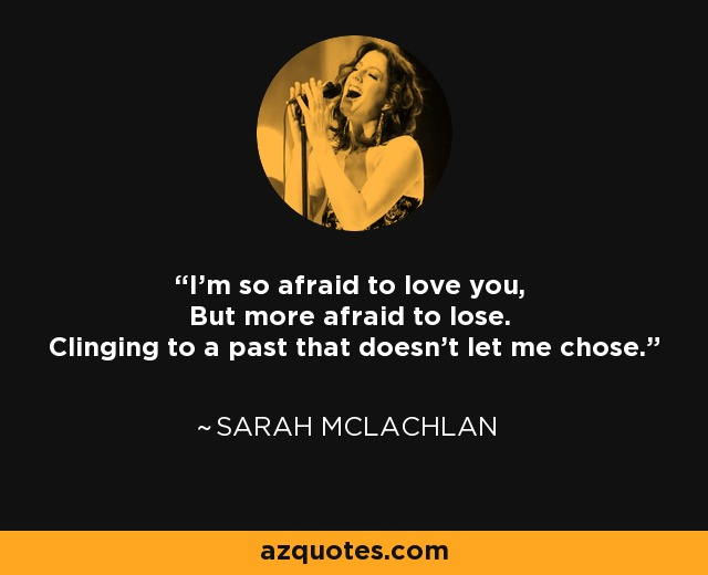 I'm so afraid to love you, But more afraid to lose. Clinging to a past that doesn't let me chose. - Sarah McLachlan