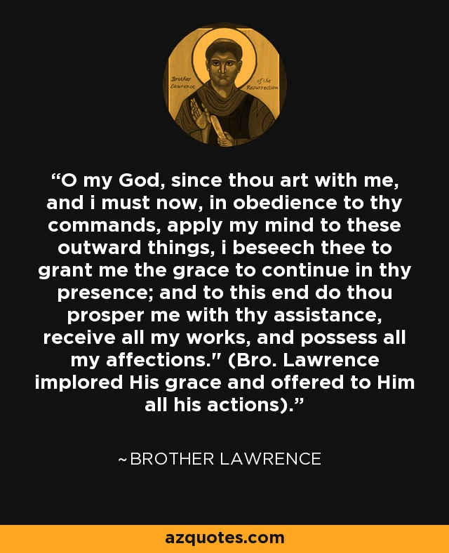 O my God, since thou art with me, and i must now, in obedience to thy commands, apply my mind to these outward things, i beseech thee to grant me the grace to continue in thy presence; and to this end do thou prosper me with thy assistance, receive all my works, and possess all my affections.