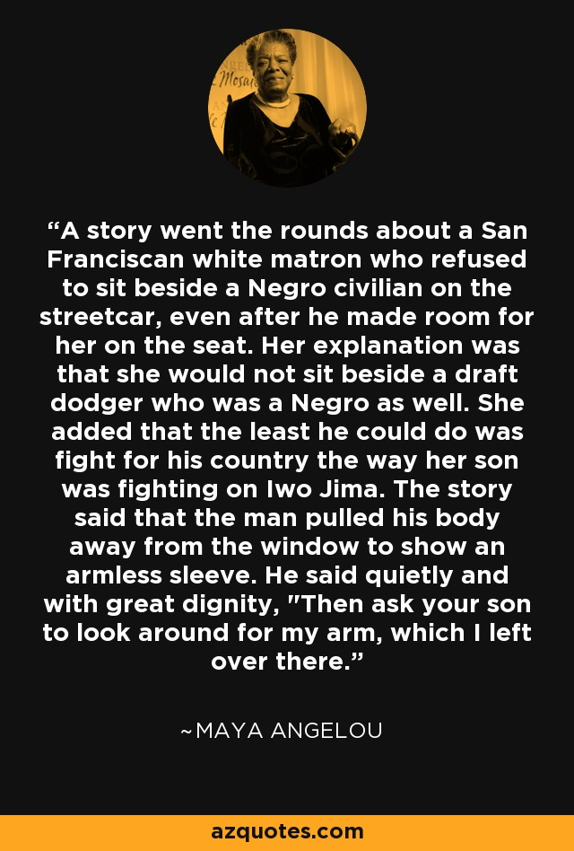 A story went the rounds about a San Franciscan white matron who refused to sit beside a Negro civilian on the streetcar, even after he made room for her on the seat. Her explanation was that she would not sit beside a draft dodger who was a Negro as well. She added that the least he could do was fight for his country the way her son was fighting on Iwo Jima. The story said that the man pulled his body away from the window to show an armless sleeve. He said quietly and with great dignity,