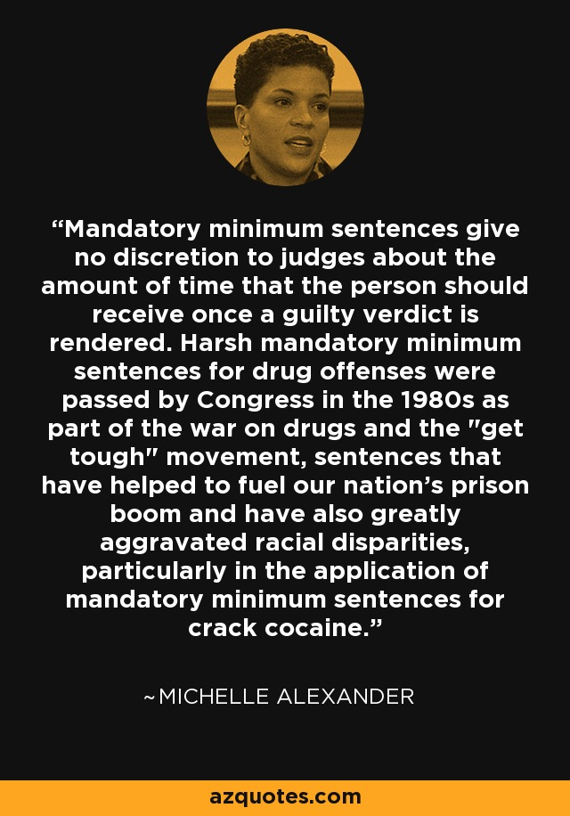 Mandatory minimum sentences give no discretion to judges about the amount of time that the person should receive once a guilty verdict is rendered. Harsh mandatory minimum sentences for drug offenses were passed by Congress in the 1980s as part of the war on drugs and the