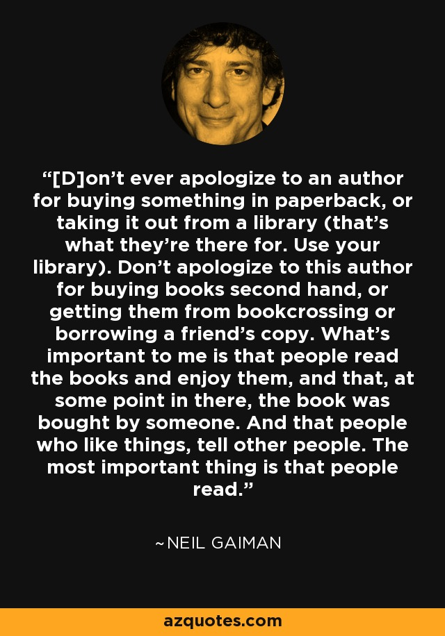 [D]on't ever apologize to an author for buying something in paperback, or taking it out from a library (that's what they're there for. Use your library). Don't apologize to this author for buying books second hand, or getting them from bookcrossing or borrowing a friend's copy. What's important to me is that people read the books and enjoy them, and that, at some point in there, the book was bought by someone. And that people who like things, tell other people. The most important thing is that people read. - Neil Gaiman