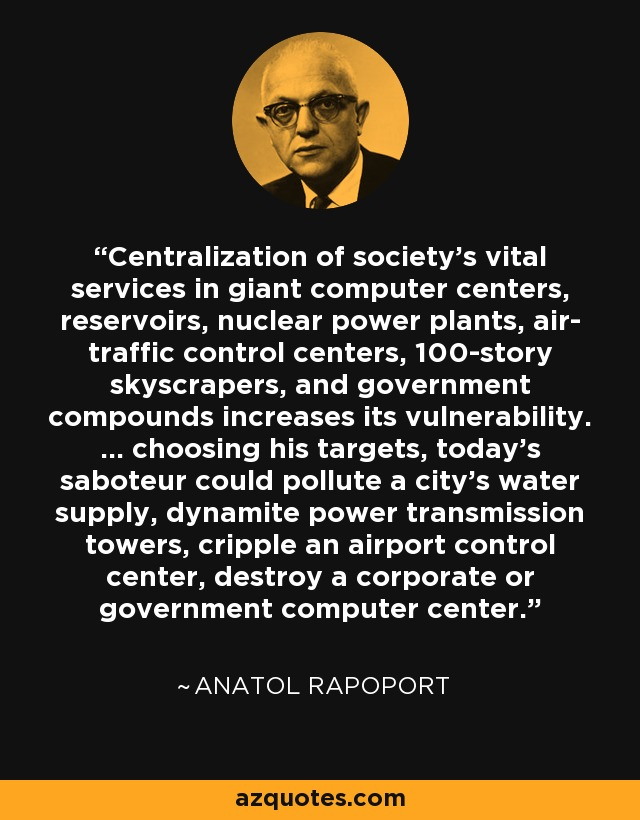 Centralization of society's vital services in giant computer centers, reservoirs, nuclear power plants, air- traffic control centers, 100-story skyscrapers, and government compounds increases its vulnerability. ... choosing his targets, today's saboteur could pollute a city's water supply, dynamite power transmission towers, cripple an airport control center, destroy a corporate or government computer center. - Anatol Rapoport