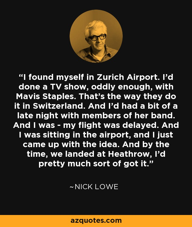 I found myself in Zurich Airport. I'd done a TV show, oddly enough, with Mavis Staples. That's the way they do it in Switzerland. And I'd had a bit of a late night with members of her band. And I was - my flight was delayed. And I was sitting in the airport, and I just came up with the idea. And by the time, we landed at Heathrow, I'd pretty much sort of got it. - Nick Lowe