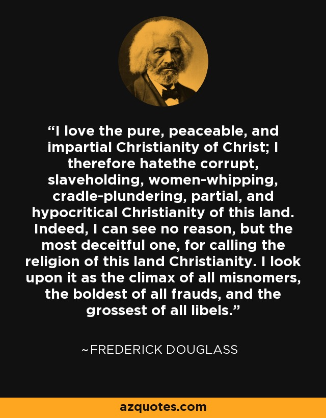 I love the pure, peaceable, and impartial Christianity of Christ; I therefore hatethe corrupt, slaveholding, women-whipping, cradle-plundering, partial, and hypocritical Christianity of this land. Indeed, I can see no reason, but the most deceitful one, for calling the religion of this land Christianity. I look upon it as the climax of all misnomers, the boldest of all frauds, and the grossest of all libels. - Frederick Douglass