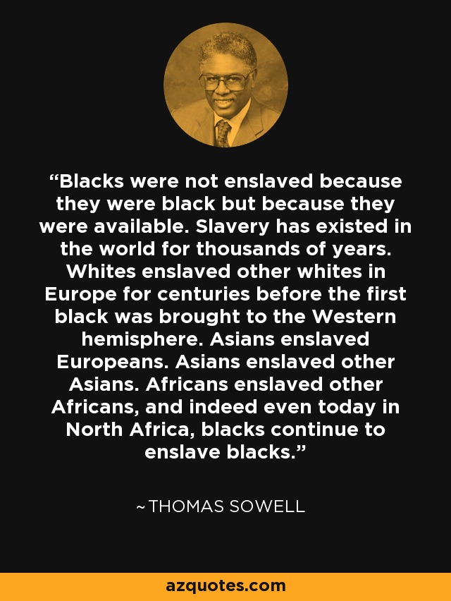 Blacks were not enslaved because they were black but because they were available. Slavery has existed in the world for thousands of years. Whites enslaved other whites in Europe for centuries before the first black was brought to the Western hemisphere. Asians enslaved Europeans. Asians enslaved other Asians. Africans enslaved other Africans, and indeed even today in North Africa, blacks continue to enslave blacks. - Thomas Sowell