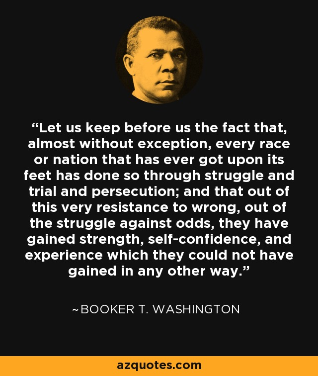 Let us keep before us the fact that, almost without exception, every race or nation that has ever got upon its feet has done so through struggle and trial and persecution; and that out of this very resistance to wrong, out of the struggle against odds, they have gained strength, self-confidence, and experience which they could not have gained in any other way. - Booker T. Washington