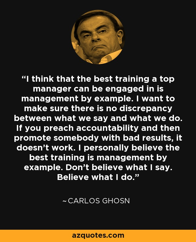 I think that the best training a top manager can be engaged in is management by example. I want to make sure there is no discrepancy between what we say and what we do. If you preach accountability and then promote somebody with bad results, it doesn't work. I personally believe the best training is management by example. Don't believe what I say. Believe what I do. - Carlos Ghosn