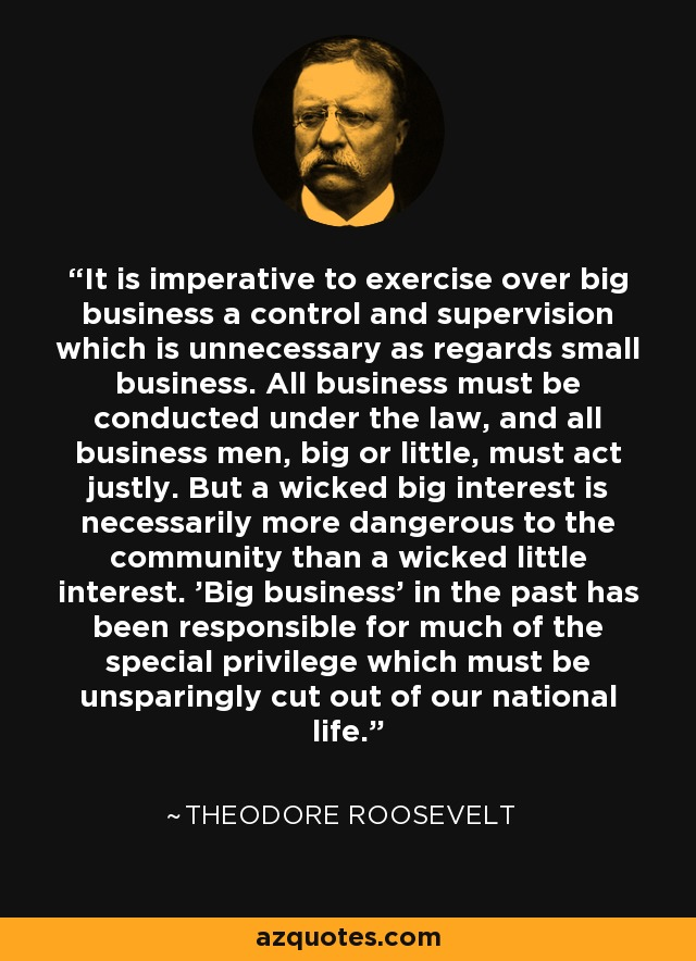 It is imperative to exercise over big business a control and supervision which is unnecessary as regards small business. All business must be conducted under the law, and all business men, big or little, must act justly. But a wicked big interest is necessarily more dangerous to the community than a wicked little interest. 'Big business' in the past has been responsible for much of the special privilege which must be unsparingly cut out of our national life. - Theodore Roosevelt
