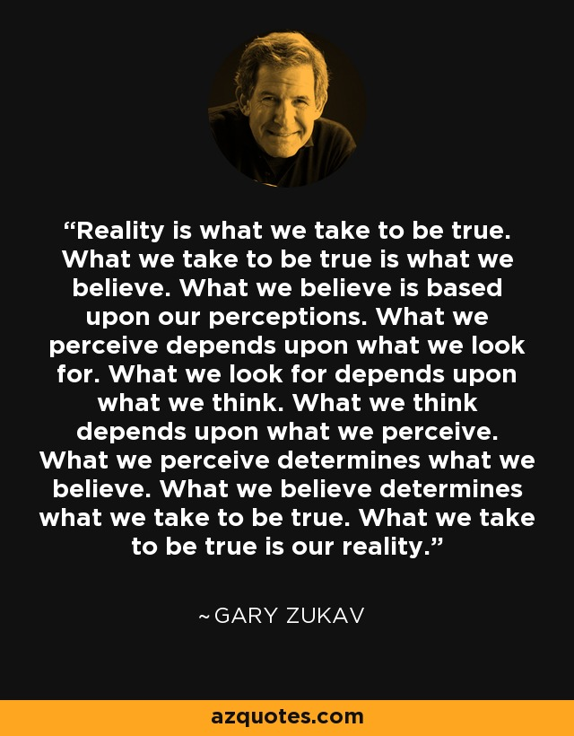 Reality is what we take to be true. What we take to be true is what we believe. What we believe is based upon our perceptions. What we perceive depends upon what we look for. What we look for depends upon what we think. What we think depends upon what we perceive. What we perceive determines what we believe. What we believe determines what we take to be true. What we take to be true is our reality. - Gary Zukav