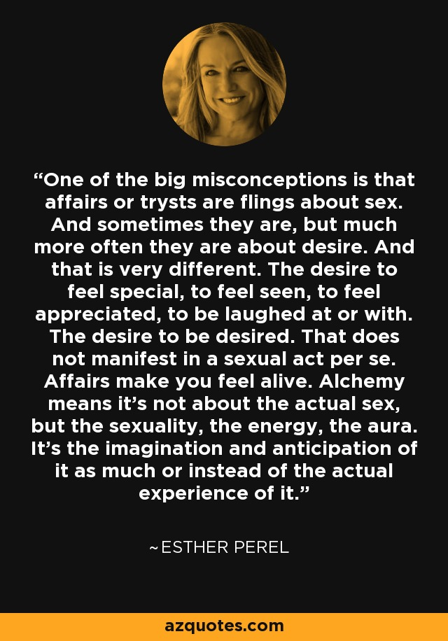 One of the big misconceptions is that affairs or trysts are flings about sex. And sometimes they are, but much more often they are about desire. And that is very different. The desire to feel special, to feel seen, to feel appreciated, to be laughed at or with. The desire to be desired. That does not manifest in a sexual act per se. Affairs make you feel alive. Alchemy means it's not about the actual sex, but the sexuality, the energy, the aura. It's the imagination and anticipation of it as much or instead of the actual experience of it. - Esther Perel