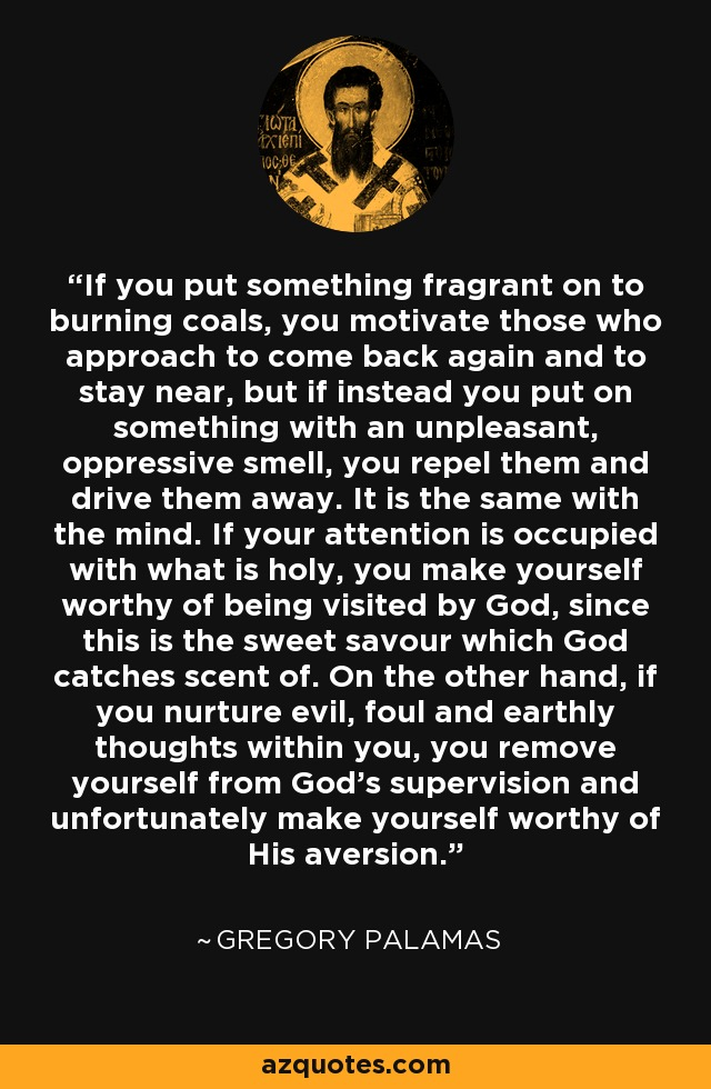If you put something fragrant on to burning coals, you motivate those who approach to come back again and to stay near, but if instead you put on something with an unpleasant, oppressive smell, you repel them and drive them away. It is the same with the mind. If your attention is occupied with what is holy, you make yourself worthy of being visited by God, since this is the sweet savour which God catches scent of. On the other hand, if you nurture evil, foul and earthly thoughts within you, you remove yourself from God's supervision and unfortunately make yourself worthy of His aversion. - Gregory Palamas