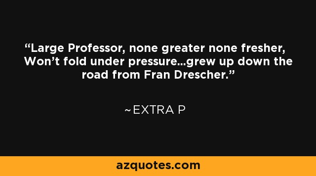 Large Professor, none greater none fresher, Won't fold under pressure...grew up down the road from Fran Drescher. - Extra P