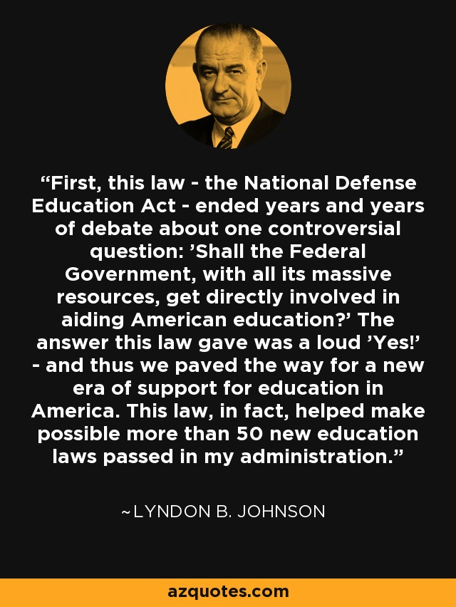 First, this law - the National Defense Education Act - ended years and years of debate about one controversial question: 'Shall the Federal Government, with all its massive resources, get directly involved in aiding American education?' The answer this law gave was a loud 'Yes!' - and thus we paved the way for a new era of support for education in America. This law, in fact, helped make possible more than 50 new education laws passed in my administration. - Lyndon B. Johnson