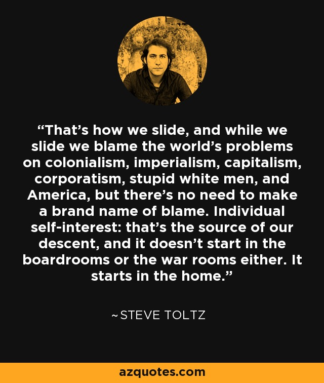 That's how we slide, and while we slide we blame the world's problems on colonialism, imperialism, capitalism, corporatism, stupid white men, and America, but there's no need to make a brand name of blame. Individual self-interest: that's the source of our descent, and it doesn't start in the boardrooms or the war rooms either. It starts in the home. - Steve Toltz