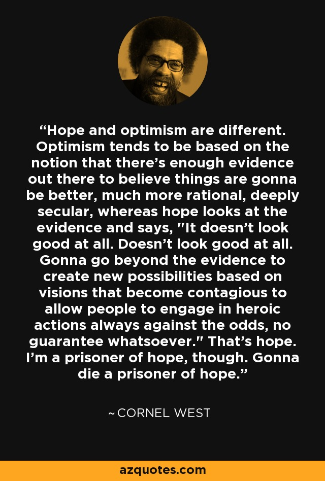 Hope and optimism are different. Optimism tends to be based on the notion that there's enough evidence out there to believe things are gonna be better, much more rational, deeply secular, whereas hope looks at the evidence and says,