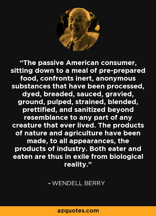 The passive American consumer, sitting down to a meal of pre-prepared food, confronts inert, anonymous substances that have been processed, dyed, breaded, sauced, gravied, ground, pulped, strained, blended, prettified, and sanitized beyond resemblance to any part of any creature that ever lived. The products of nature and agriculture have been made, to all appearances, the products of industry. Both eater and eaten are thus in exile from biological reality. - Wendell Berry