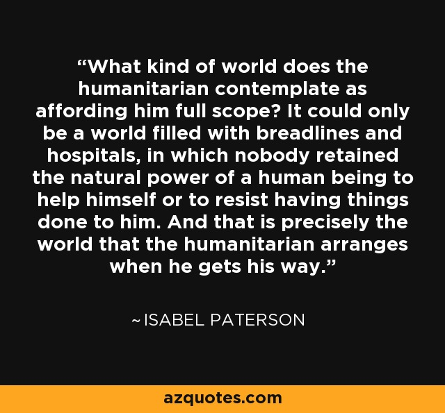 What kind of world does the humanitarian contemplate as affording him full scope? It could only be a world filled with breadlines and hospitals, in which nobody retained the natural power of a human being to help himself or to resist having things done to him. And that is precisely the world that the humanitarian arranges when he gets his way. - Isabel Paterson