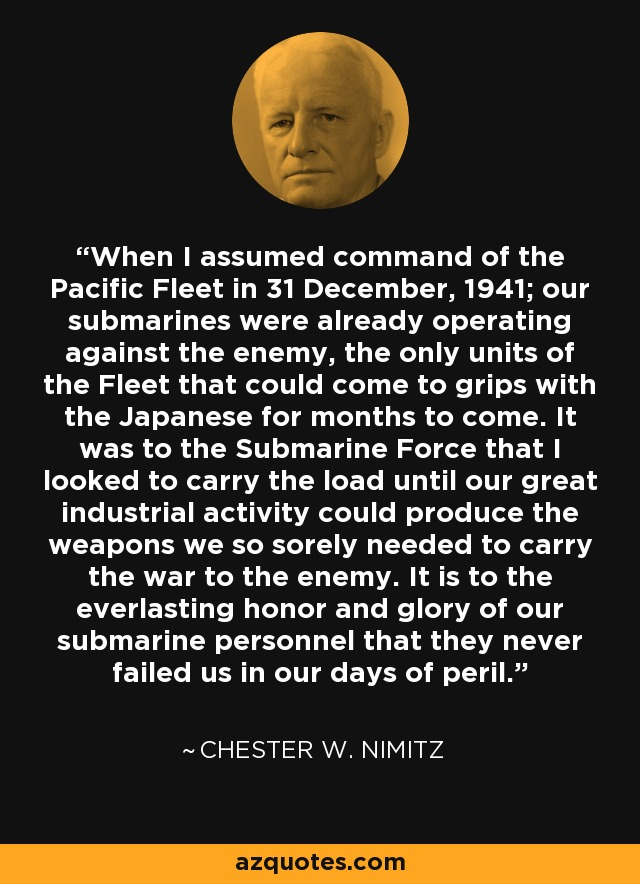 When I assumed command of the Pacific Fleet in 31 December, 1941; our submarines were already operating against the enemy, the only units of the Fleet that could come to grips with the Japanese for months to come. It was to the Submarine Force that I looked to carry the load until our great industrial activity could produce the weapons we so sorely needed to carry the war to the enemy. It is to the everlasting honor and glory of our submarine personnel that they never failed us in our days of peril. - Chester W. Nimitz