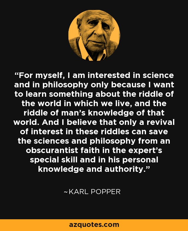 For myself, I am interested in science and in philosophy only because I want to learn something about the riddle of the world in which we live, and the riddle of man's knowledge of that world. And I believe that only a revival of interest in these riddles can save the sciences and philosophy from an obscurantist faith in the expert's special skill and in his personal knowledge and authority. - Karl Popper