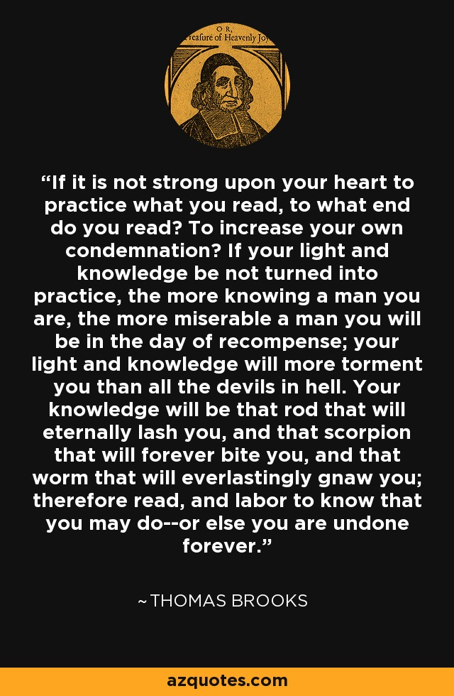If it is not strong upon your heart to practice what you read, to what end do you read? To increase your own condemnation? If your light and knowledge be not turned into practice, the more knowing a man you are, the more miserable a man you will be in the day of recompense; your light and knowledge will more torment you than all the devils in hell. Your knowledge will be that rod that will eternally lash you, and that scorpion that will forever bite you, and that worm that will everlastingly gnaw you; therefore read, and labor to know that you may do--or else you are undone forever. - Thomas Brooks