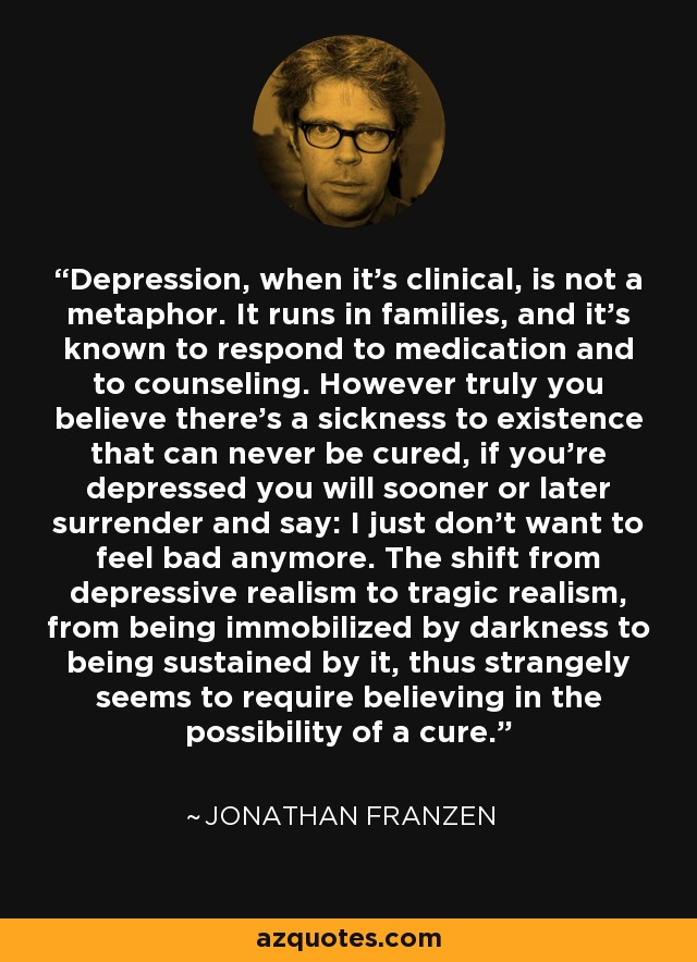Depression, when it's clinical, is not a metaphor. It runs in families, and it's known to respond to medication and to counseling. However truly you believe there's a sickness to existence that can never be cured, if you're depressed you will sooner or later surrender and say: I just don't want to feel bad anymore. The shift from depressive realism to tragic realism, from being immobilized by darkness to being sustained by it, thus strangely seems to require believing in the possibility of a cure... - Jonathan Franzen