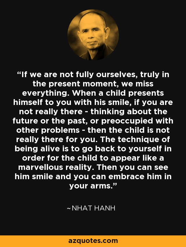 If we are not fully ourselves, truly in the present moment, we miss everything. When a child presents himself to you with his smile, if you are not really there - thinking about the future or the past, or preoccupied with other problems - then the child is not really there for you. The technique of being alive is to go back to yourself in order for the child to appear like a marvellous reality. Then you can see him smile and you can embrace him in your arms. - Nhat Hanh