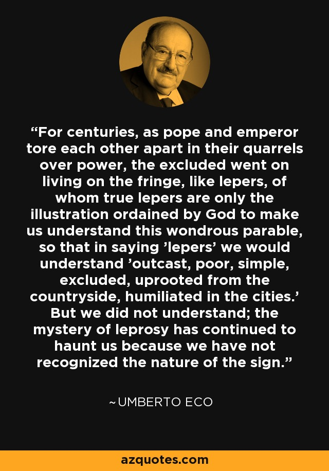 For centuries, as pope and emperor tore each other apart in their quarrels over power, the excluded went on living on the fringe, like lepers, of whom true lepers are only the illustration ordained by God to make us understand this wondrous parable, so that in saying 'lepers' we would understand 'outcast, poor, simple, excluded, uprooted from the countryside, humiliated in the cities.' But we did not understand; the mystery of leprosy has continued to haunt us because we have not recognized the nature of the sign. - Umberto Eco