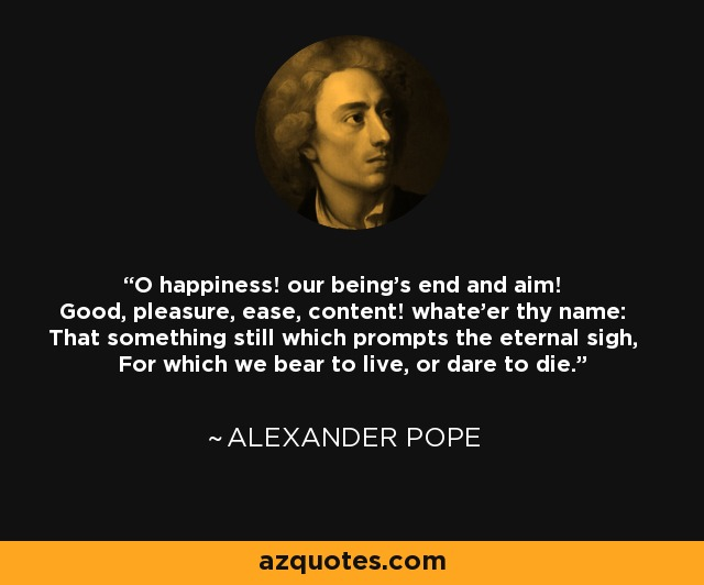 O happiness! our being's end and aim! Good, pleasure, ease, content! whate'er thy name: That something still which prompts the eternal sigh, For which we bear to live, or dare to die. - Alexander Pope