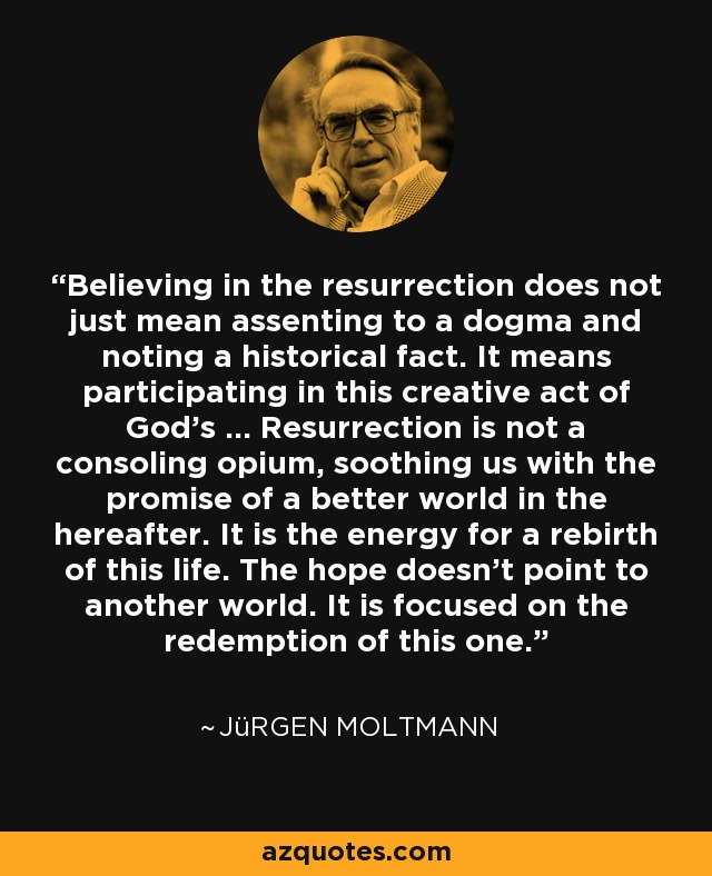 Believing in the resurrection does not just mean assenting to a dogma and noting a historical fact. It means participating in this creative act of God's … Resurrection is not a consoling opium, soothing us with the promise of a better world in the hereafter. It is the energy for a rebirth of this life. The hope doesn't point to another world. It is focused on the redemption of this one. - Jürgen Moltmann