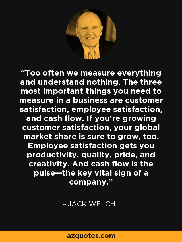 Too often we measure everything and understand nothing. The three most important things you need to measure in a business are customer satisfaction, employee satisfaction, and cash flow. If you're growing customer satisfaction, your global market share is sure to grow, too. Employee satisfaction gets you productivity, quality, pride, and creativity. And cash flow is the pulse—the key vital sign of a company. - Jack Welch