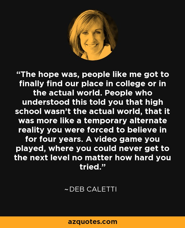 The hope was, people like me got to finally find our place in college or in the actual world. People who understood this told you that high school wasn't the actual world, that it was more like a temporary alternate reality you were forced to believe in for four years. A video game you played, where you could never get to the next level no matter how hard you tried. - Deb Caletti
