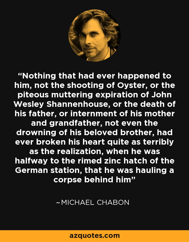Nothing that had ever happened to him, not the shooting of Oyster, or the piteous muttering expiration of John Wesley Shannenhouse, or the death of his father, or internment of his mother and grandfather, not even the drowning of his beloved brother, had ever broken his heart quite as terribly as the realization, when he was halfway to the rimed zinc hatch of the German station, that he was hauling a corpse behind him - Michael Chabon